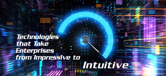 Technologies that Take Enterprises from Impressive to Intuitive